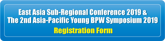 East Asia Sub-Regional Conference 2019 & Young BPW Asia-Pacific Regional Symposium 2019 Registration Form